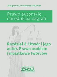Prawo autorskie i produkcja nagrań. Rozdział 3. Utwór i jego autor. Prawa osobiste i majątkowe twórców - Małgorzata Przedpełska-Bieniek - ebook