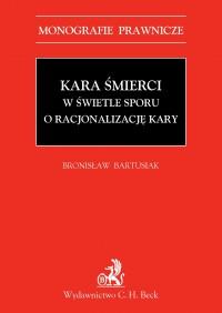Kara śmierci w świetle sporu o racjonalizację kary - Bronisław Bartusiak - ebook