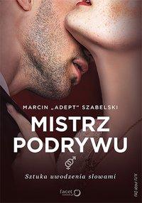 """Mistrz podrywu. Sztuka uwodzenia słowami - Marcin """"Adept"""" Szabelski - ebook"""