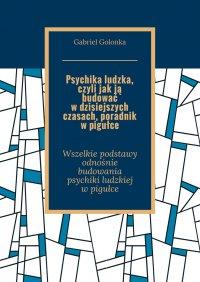 Psychika ludzka, czyli jak ją budować w dzisiejszych czasach. Poradnik w pigułce - Gabriel Golonka - ebook