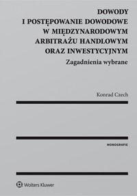 Dowody i postępowanie dowodowe w międzynarodowym arbitrażu handlowym oraz inwestycyjnym. Zagadnienia wybrane - Konrad Czech - ebook