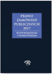 Prawo zamówień publicznych 2017. Rozporządzenia z komentarzem