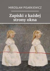 Zapiski zkażdej stronyokna - Mirosław Pisarkiewicz - ebook
