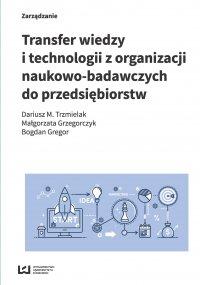 Transfer wiedzy i technologii z organizacji naukowo-badawczych do przedsiębiorstw - Dariusz M. Trzmielak - ebook