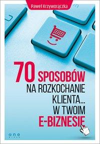 70 sposobów na rozkochanie KLIENTA... w Twoim e-biznesie - Paweł Krzyworączka - ebook