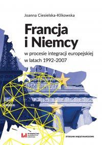 Francja i Niemcy w procesie integracji europejskiej w latach 1992-2007 - Joanna Ciesielska-Klikowska - ebook
