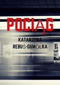 Pociąg - Katarzyna Rebuś-Gumółka - ebook