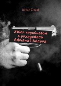 Zbiórkryminałów oprzygodach Adriana iKacpra - Adrian Ciepał - ebook