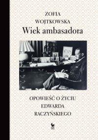Wiek ambasadora. Opowieść o życiu Edwarda Raczyńskiego - Zofia Wojtkowska - ebook
