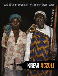 Krew Aczoli. Dziesięć lat po zapomnianej wojnie na północy Ugandy - Krzysztof Błażyca - ebook