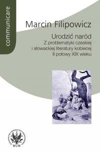 Urodzić naród. Z problematyki czeskiej i słowackiej literatury kobiecej II połowy XIX wieku - Marcin Filipowicz - ebook