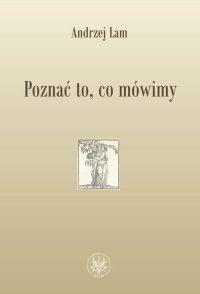 Poznać to, co mówimy. Prace filologiczne i wspomnienia - Andrzej Lam - ebook