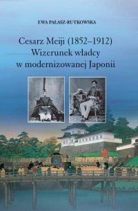 Cesarz Meiji (1852-1912). Wizerunek władcy w modernizowanej Japonii w setną rocznicę śmierci cesarza