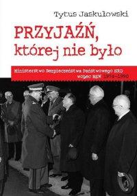 Przyjaźń której nie było : Ministerstwo Bezpieczeństwa Narodowego NRD wobec MSW 1974-1990 - Tytus Jaskułowski - ebook