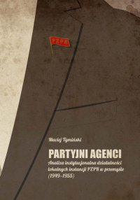 Partyjni agenci. Analiza instytucjonalna działalności lokalnych instancji PZPR w przemyśle (1949-1955)