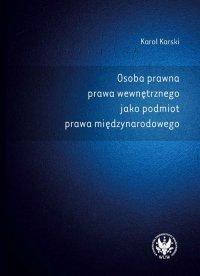 Osoba prawna prawa wewnętrznego jako podmiot prawa międzynarodowego - Karol Karski - ebook
