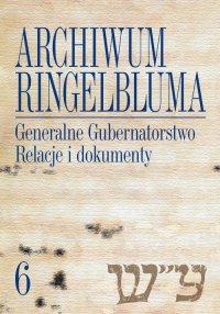 Archiwum Ringelbluma. Konspiracyjne Archiwum Getta Warszawy, tom 6, Generalne Gubernatorstwo. Relacje i dokumenty