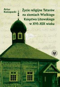 Życie religijne Tatarów na ziemiach Wielkiego Księstwa Litewskiego w XVI-XIX wieku - Artur Konopacki - ebook