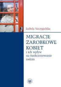Migracje zarobkowe kobiet oraz ich wpływ na funkcjonowanie rodzin - Izabela Szczygielska - ebook
