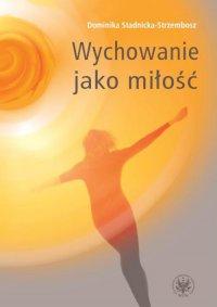 Wychowanie jako miłość - Dominika Stadnicka-Strzembosz - ebook