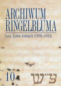 Archiwum Ringelbluma. Konspiracyjne Archiwum Getta Warszawy, tom 10, Losy Żydów łódzkich (1939-1942)