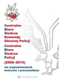 Centralne biuro śledcze komendy głównej policji. Centralne biuro śledcze policji (2000-2015) we wspomnieniach twórców i pracowników
