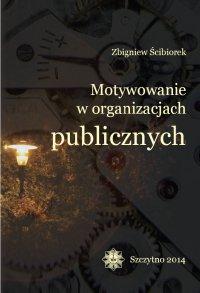 Motywowanie w organizacjach publicznych - Zbigniew Ścibiorek - ebook
