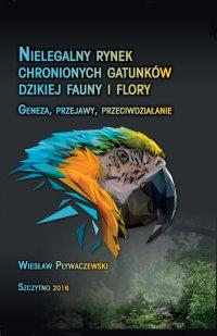 Nielegalny rynek chronionych gatunków dzikiej fauny i flory. Geneza, przejawy, przeciwdziałanie - Wiesław Pływaczewski - ebook