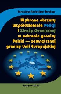 Wybrane obszary współdziałania Policji i Straży Granicznej w ochronie granicy Polski - zewnętrznej granicy Unii Europejskiej - Jarosław Radosław Truchan - ebook