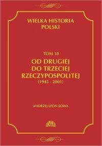 Wielka historia Polski Tom 10 Od drugiej do trzeciej Rzeczypospolitej (1945 - 2001) - Andrzej Leon Sowa - ebook