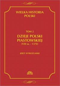 Wielka historia Polski Tom 2 Dzieje Polski piastowskiej (VIII w.-1370) - Jerzy Wyrozumski - ebook