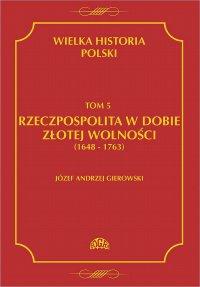 Wielka historia Polski Tom 5 Rzeczpospolita w dobie złotej wolności (1648-1763) - Józef Andrzej Gierowski - ebook