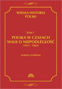 Wielka Historia Polski Tom 7 Polska w czasach walk o niepodległość (1815 - 1864) - Marian Zgórniak - ebook