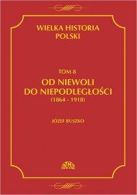 Wielka historia Polski Tom 8 Od niewoli do niepodległości (1864-1918) - Józef Buszko - ebook