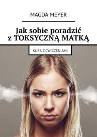 Jak sobie poradzić z toksyczną matką - Magda Meyer - ebook
