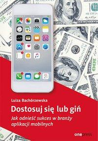 Dostosuj się lub giń. Jak odnieść sukces w branży aplikacji mobilnych - Luiza Bachórzewska - ebook