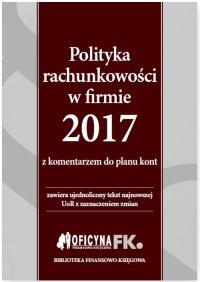 Polityka rachunkowości w firmie 2017 z komentarzem do planu kont
