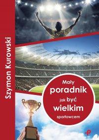 Mały poradnik jak być wielkim sportowcem - Szymon Kurowski - ebook