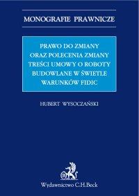Prawo do zmiany oraz polecenie zmiany treści umowy o roboty budowlane w świetle warunków FIDIC - Hubert Wysoczański - ebook