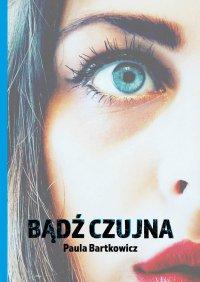 Bądź czujna - Paula Bartkowicz - ebook