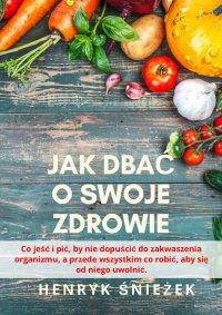 Jak dbać o swoje zdrowie - Henryk Śnieżek - ebook