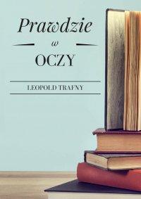 Prawdzie w oczy - Leopold Trafny - ebook