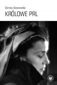 Królowe PRL ─ sceniczne wizerunki Ireny Eichlerówny, Niny Andrycz i Elżbiety Barszczewskiej jako modele kobiecości - Dorota Sosnowska - ebook