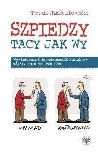 Szpiedzy tacy jak wy. Wywiadowcza (nie)codzienność kontaktów między PRL a NRD 1970-1990 - Tytus Jaskułowski - ebook