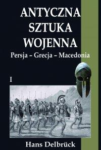 Antyczna sztuka wojenna. Tom I. Persja - Grecja - Macedonia - Hans Delbruck - ebook