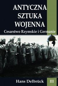 Antyczna sztuka wojenna. Tom III. Cesarstwo Rzymskie i Germanie - Hans Delbruck - ebook