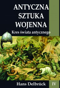 Antyczna sztuka wojenna. Tom IV. Kres świata antycznego - Hans Delbruck - ebook