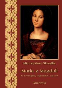 Maria z Magdali w Ewangelii, legendzie i sztuce - Mieczysław Skrudlik - ebook