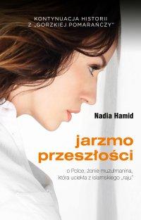 """Jarzmo przeszłości. O Polce, żonie muzułmanina, która uciekła z islamskiego """"raju"""" - Nadia Hamid - ebook"""