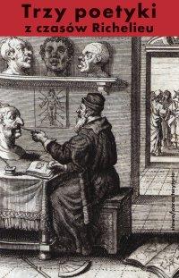 Trzy poetyki z czasów Richelieu. Francuski klasycyzm o dramacie